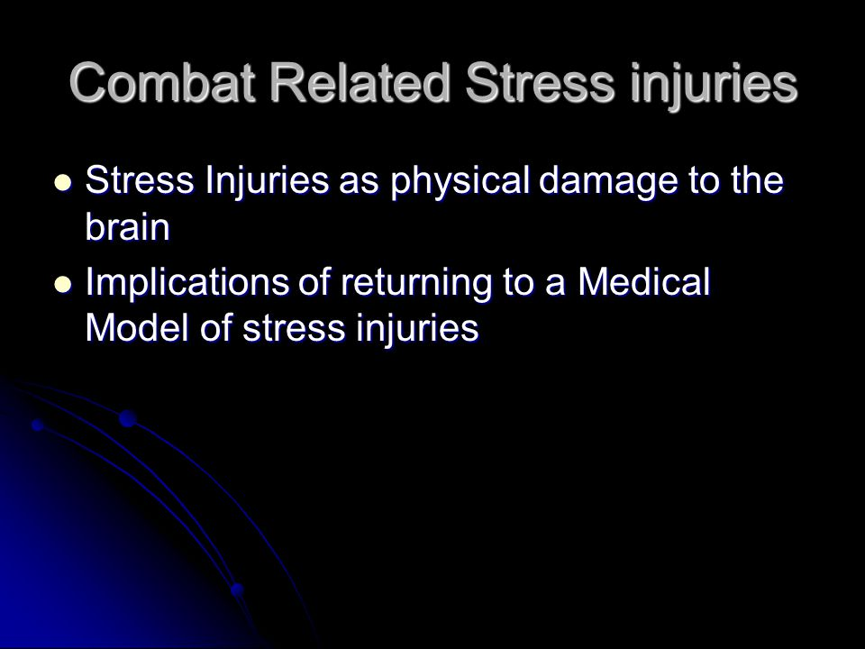 Combat Related Stress injuries Stress Injuries as physical damage to the brain Stress Injuries as physical damage to the brain Implications of returning to a Medical Model of stress injuries Implications of returning to a Medical Model of stress injuries