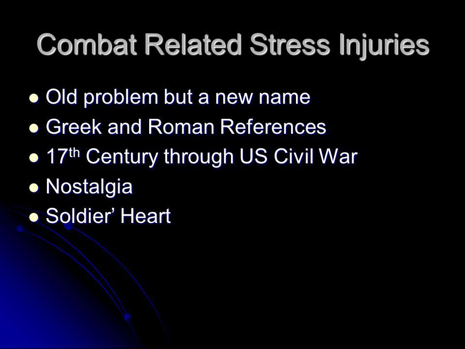 Combat Related Stress Injuries Old problem but a new name Old problem but a new name Greek and Roman References Greek and Roman References 17 th Century through US Civil War 17 th Century through US Civil War Nostalgia Nostalgia Soldier' Heart Soldier' Heart