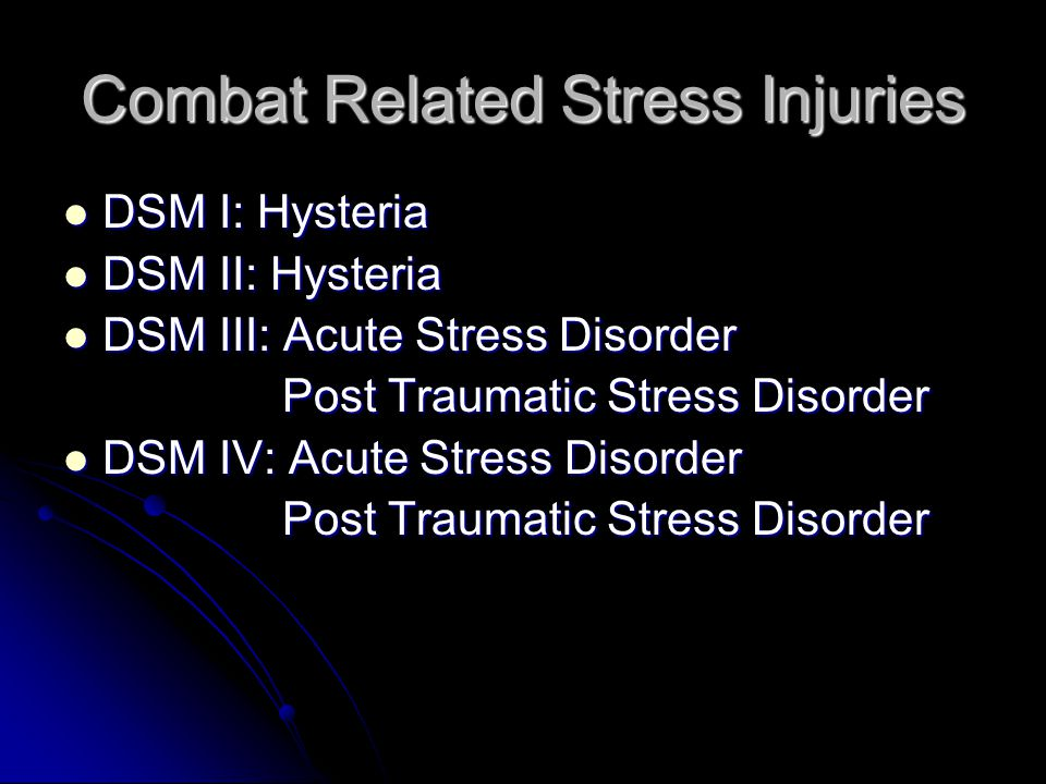 Combat Related Stress Injuries DSM I: Hysteria DSM I: Hysteria DSM II: Hysteria DSM II: Hysteria DSM III: Acute Stress Disorder DSM III: Acute Stress Disorder Post Traumatic Stress Disorder Post Traumatic Stress Disorder DSM IV: Acute Stress Disorder DSM IV: Acute Stress Disorder Post Traumatic Stress Disorder Post Traumatic Stress Disorder