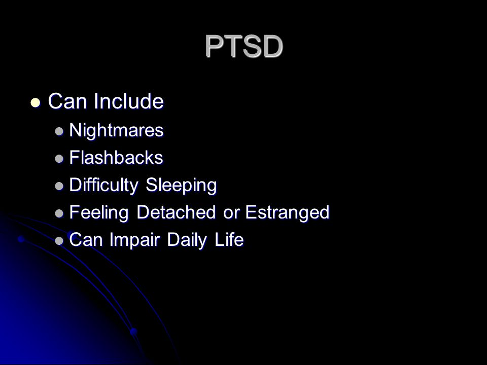 PTSD Can Include Can Include Nightmares Nightmares Flashbacks Flashbacks Difficulty Sleeping Difficulty Sleeping Feeling Detached or Estranged Feeling Detached or Estranged Can Impair Daily Life Can Impair Daily Life