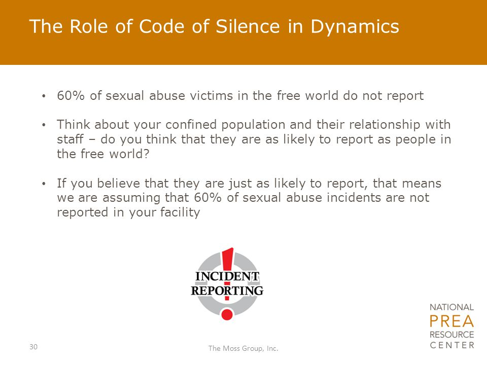 The Role of Code of Silence in Dynamics 60% of sexual abuse victims in the free world do not report Think about your confined population and their rel