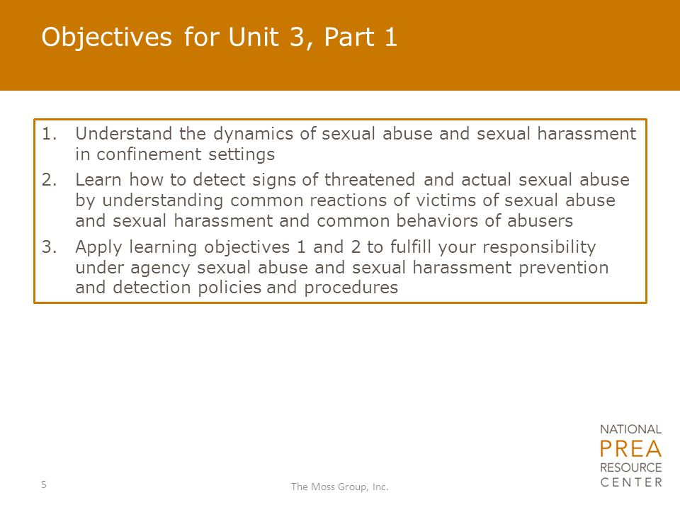 Objectives for Unit 3, Part 1 5 The Moss Group, Inc. 1.Understand the dynamics of sexual abuse and sexual harassment in confinement settings 2.Learn h