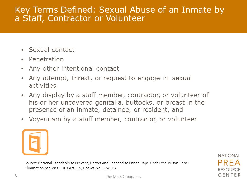 Key Terms Defined: Sexual Abuse of an Inmate by a Staff, Contractor or Volunteer Sexual contact Penetration Any other intentional contact Any attempt,