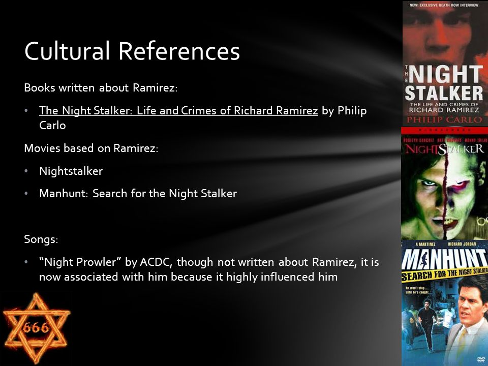 Books written about Ramirez: The Night Stalker: Life and Crimes of Richard Ramirez by Philip Carlo Movies based on Ramirez: Nightstalker Manhunt: Search for the Night Stalker Songs: Night Prowler by ACDC, though not written about Ramirez, it is now associated with him because it highly influenced him Cultural References