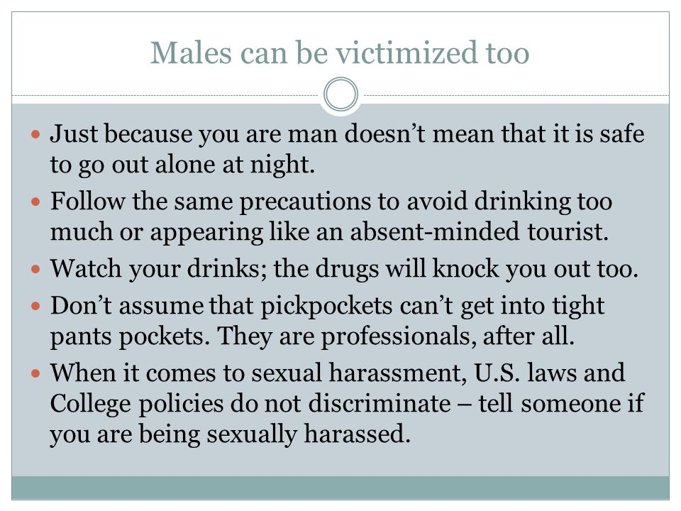 Males can be victimized too Just because you are man doesn't mean that it is safe to go out alone at night.