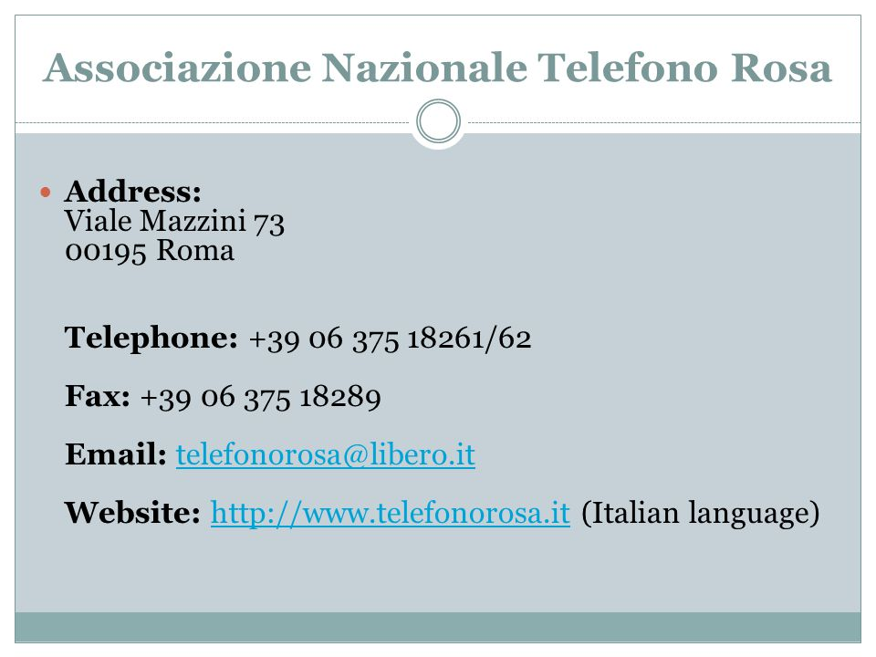 Associazione Nazionale Telefono Rosa Address: Viale Mazzini 73 00195 Roma Telephone: +39 06 375 18261/62 Fax: +39 06 375 18289 Email: telefonorosa@lib