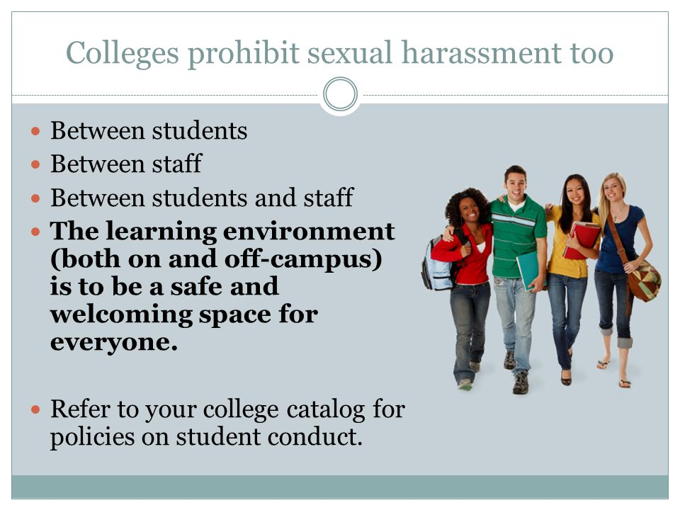Colleges prohibit sexual harassment too Between students Between staff Between students and staff The learning environment (both on and off-campus) is