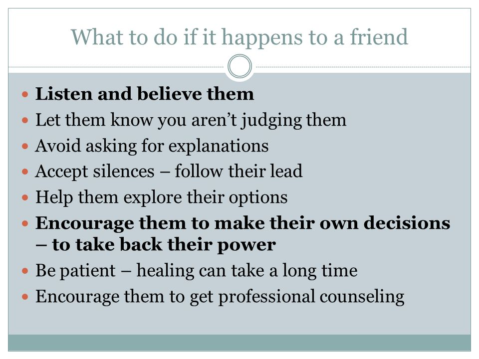 What to do if it happens to a friend Listen and believe them Let them know you aren't judging them Avoid asking for explanations Accept silences – follow their lead Help them explore their options Encourage them to make their own decisions – to take back their power Be patient – healing can take a long time Encourage them to get professional counseling