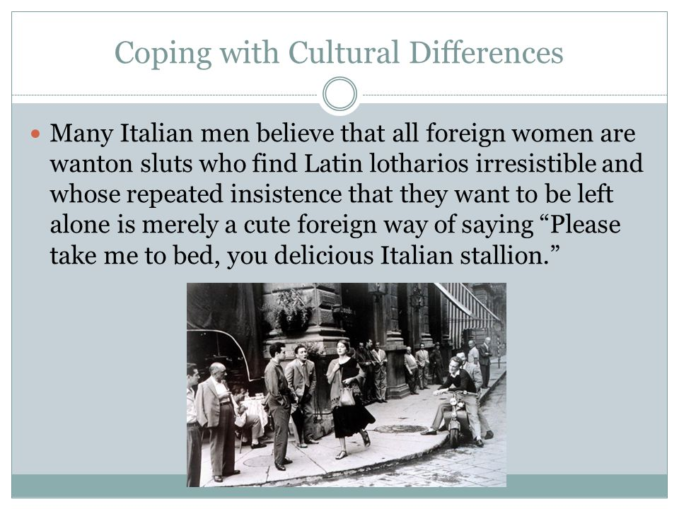 Coping with Cultural Differences Many Italian men believe that all foreign women are wanton sluts who find Latin lotharios irresistible and whose repeated insistence that they want to be left alone is merely a cute foreign way of saying Please take me to bed, you delicious Italian stallion.