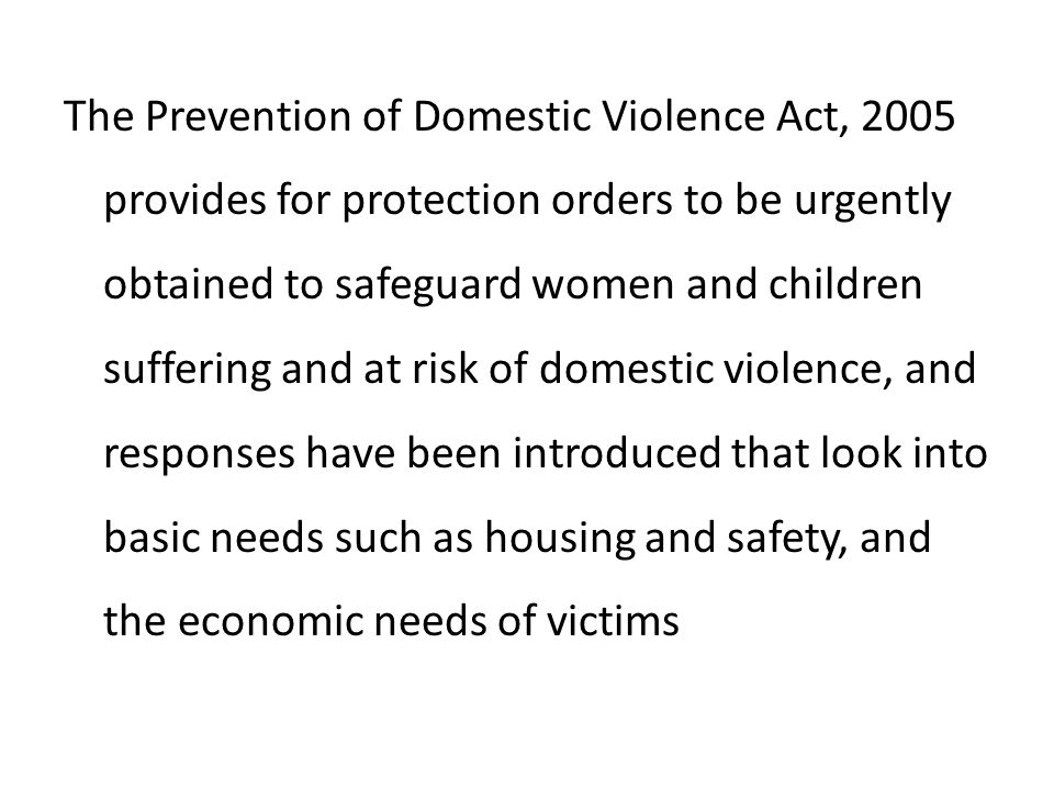 The Prevention of Domestic Violence Act, 2005 provides for protection orders to be urgently obtained to safeguard women and children suffering and at risk of domestic violence, and responses have been introduced that look into basic needs such as housing and safety, and the economic needs of victims
