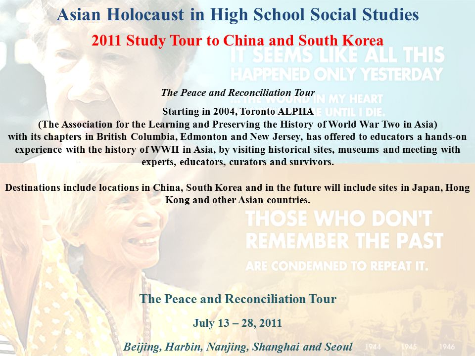 Asian Holocaust in High School Social Studies 2011 Study Tour to China and South Korea The Peace and Reconciliation Tour July 13 – 28, 2011 Beijing, Harbin, Nanjing, Shanghai and Seoul The Peace and Reconciliation Tour Starting in 2004, Toronto ALPHA (The Association for the Learning and Preserving the History of World War Two in Asia) with its chapters in British Columbia, Edmonton and New Jersey, has offered to educators a hands-on experience with the history of WWII in Asia, by visiting historical sites, museums and meeting with experts, educators, curators and survivors.
