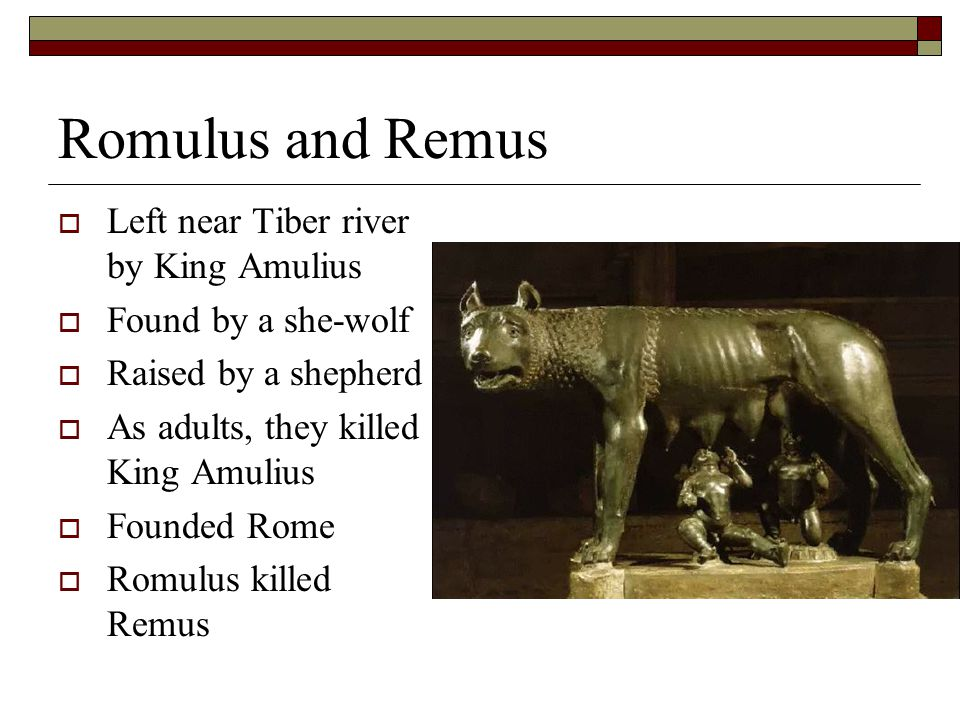 Romulus and Remus  Left near Tiber river by King Amulius  Found by a she-wolf  Raised by a shepherd  As adults, they killed King Amulius  Founded Rome  Romulus killed Remus
