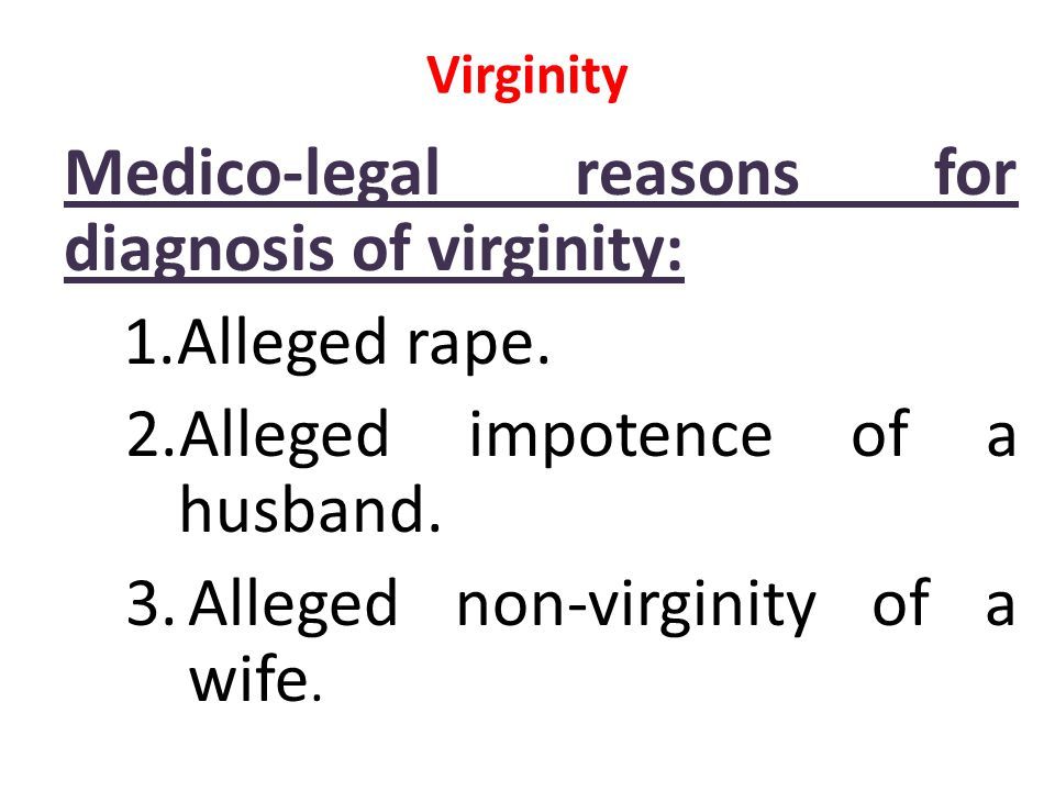 Virginity Medico-legal reasons for diagnosis of virginity: 1.Alleged rape. 2.Alleged impotence of a husband. 3.Alleged non-virginity of a wife.