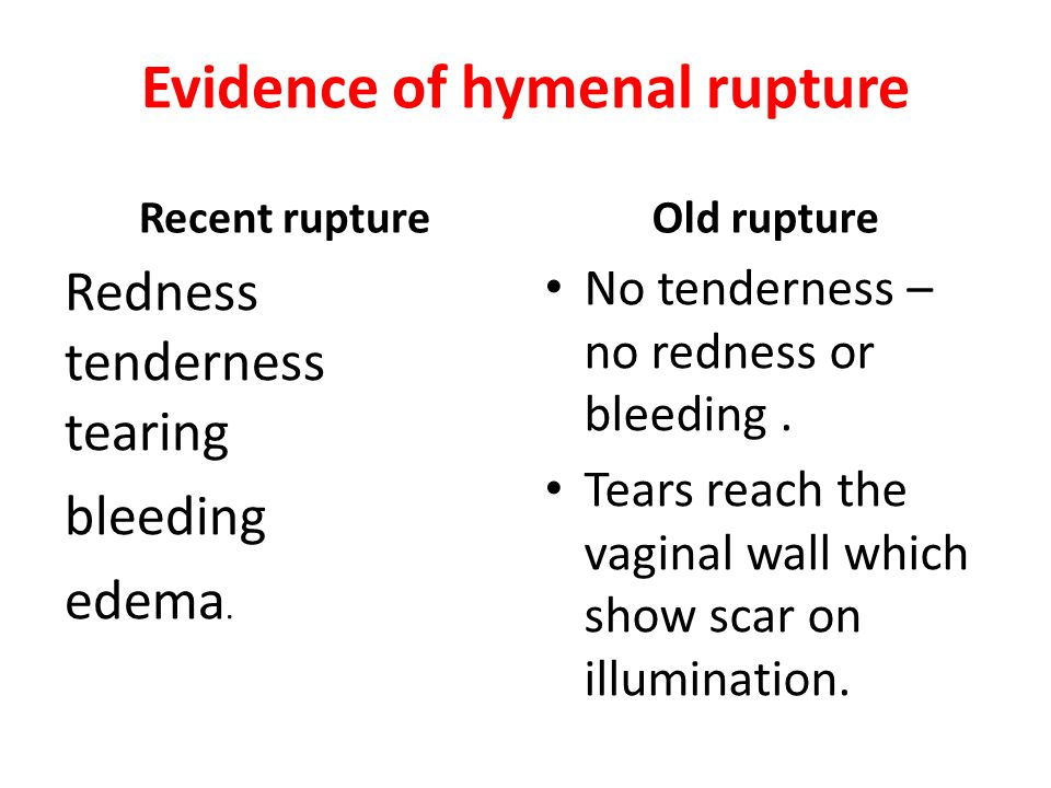 Evidence of hymenal rupture Recent rupture Redness tenderness tearing bleeding edema. Old rupture No tenderness – no redness or bleeding. Tears reach