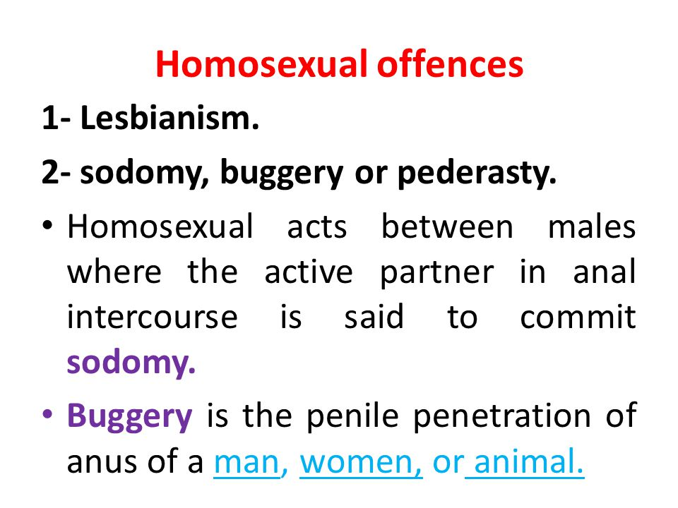 Homosexual offences 1- Lesbianism. 2- sodomy, buggery or pederasty. Homosexual acts between males where the active partner in anal intercourse is said