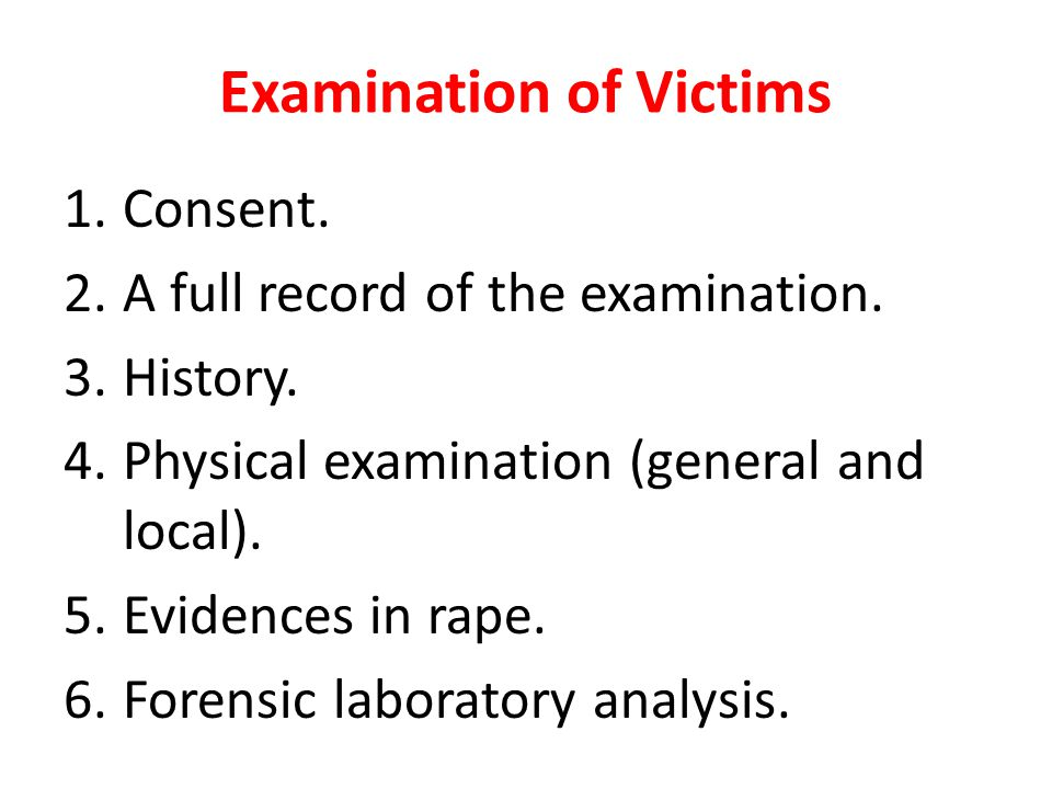 Examination of Victims 1.Consent. 2.A full record of the examination. 3.History. 4.Physical examination (general and local). 5.Evidences in rape. 6.Fo