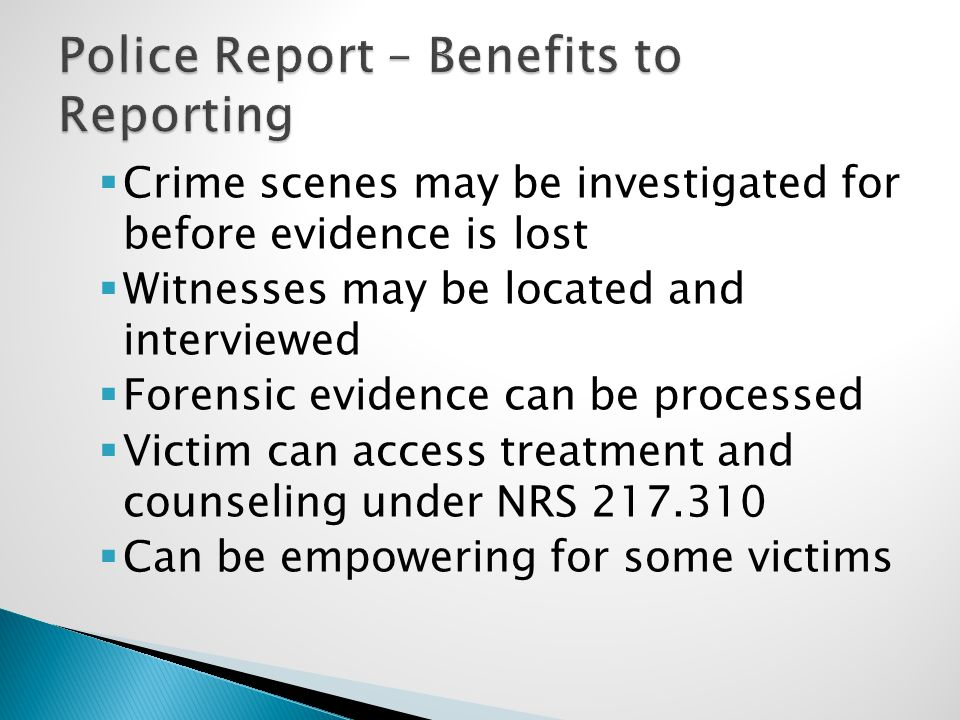  Crime scenes may be investigated for before evidence is lost  Witnesses may be located and interviewed  Forensic evidence can be processed  Victim can access treatment and counseling under NRS 217.310  Can be empowering for some victims