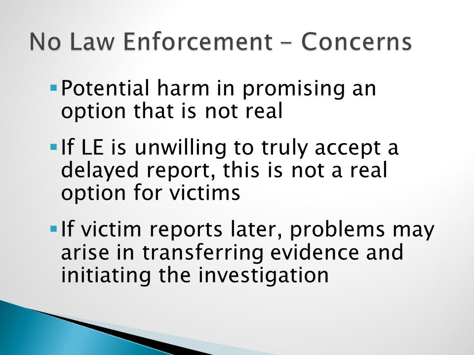  Potential harm in promising an option that is not real  If LE is unwilling to truly accept a delayed report, this is not a real option for victims