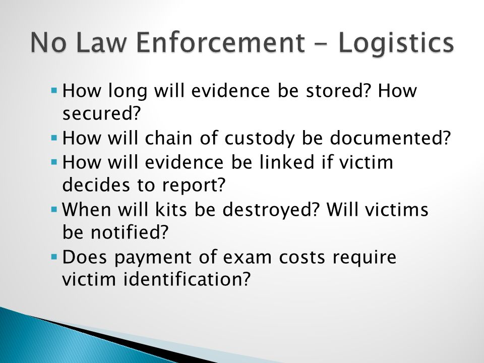  How long will evidence be stored? How secured?  How will chain of custody be documented?  How will evidence be linked if victim decides to report?