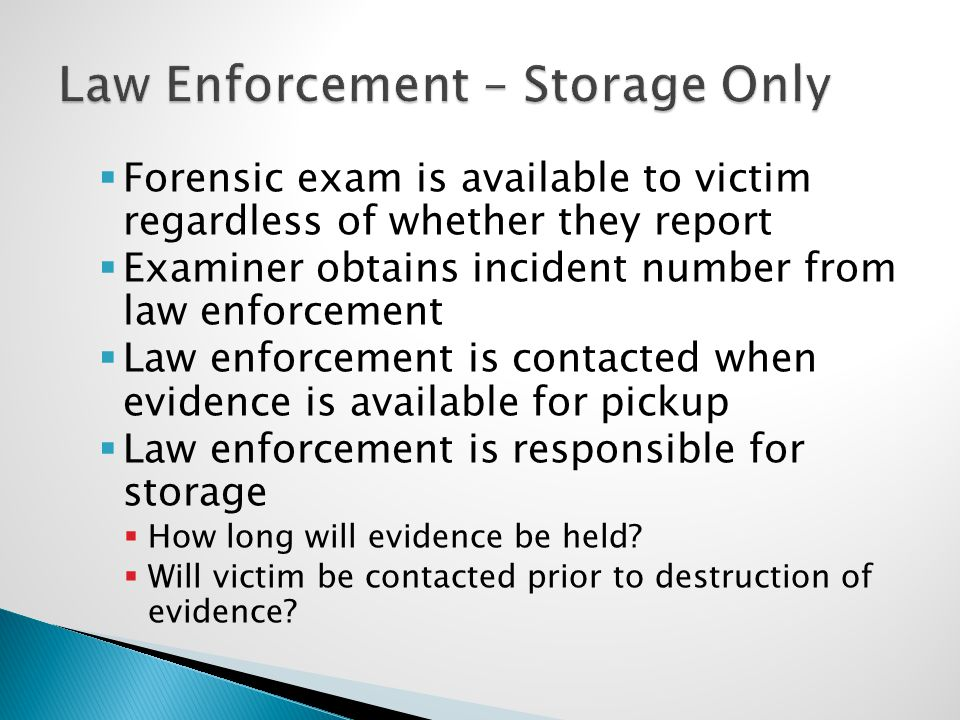  Forensic exam is available to victim regardless of whether they report  Examiner obtains incident number from law enforcement  Law enforcement is