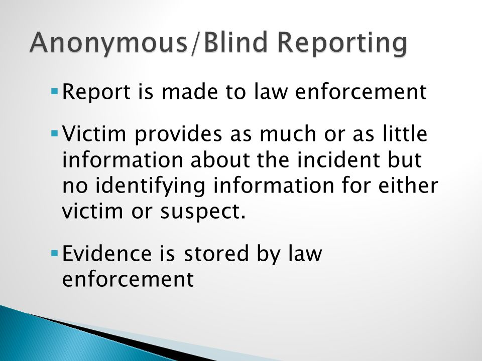  Report is made to law enforcement  Victim provides as much or as little information about the incident but no identifying information for either victim or suspect.