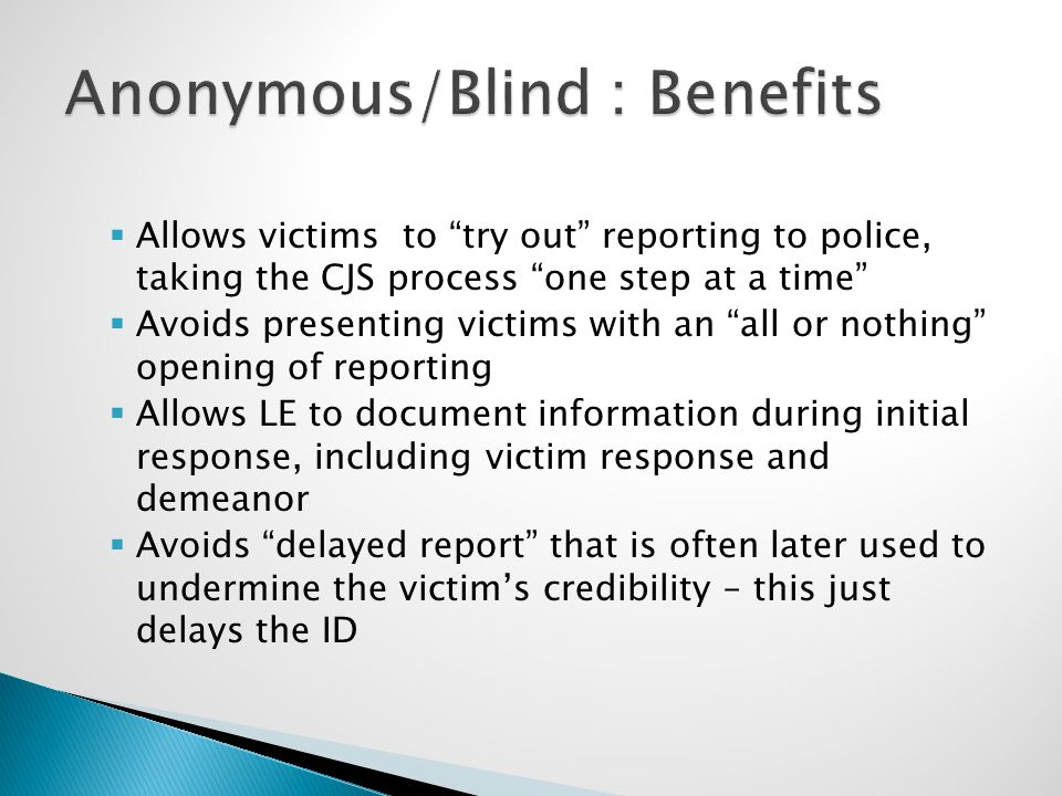 " Allows victims to ""try out"" reporting to police, taking the CJS process ""one step at a time""  Avoids presenting victims with an ""all or nothing"" op"