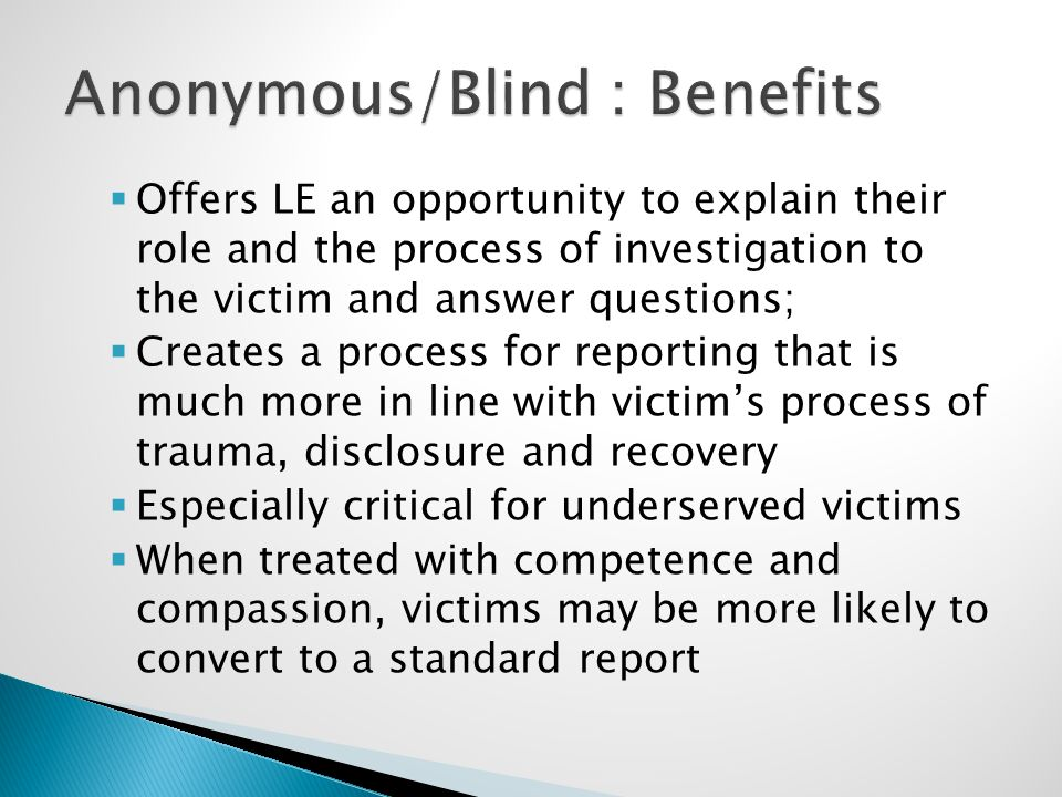  Offers LE an opportunity to explain their role and the process of investigation to the victim and answer questions;  Creates a process for reporting that is much more in line with victim's process of trauma, disclosure and recovery  Especially critical for underserved victims  When treated with competence and compassion, victims may be more likely to convert to a standard report