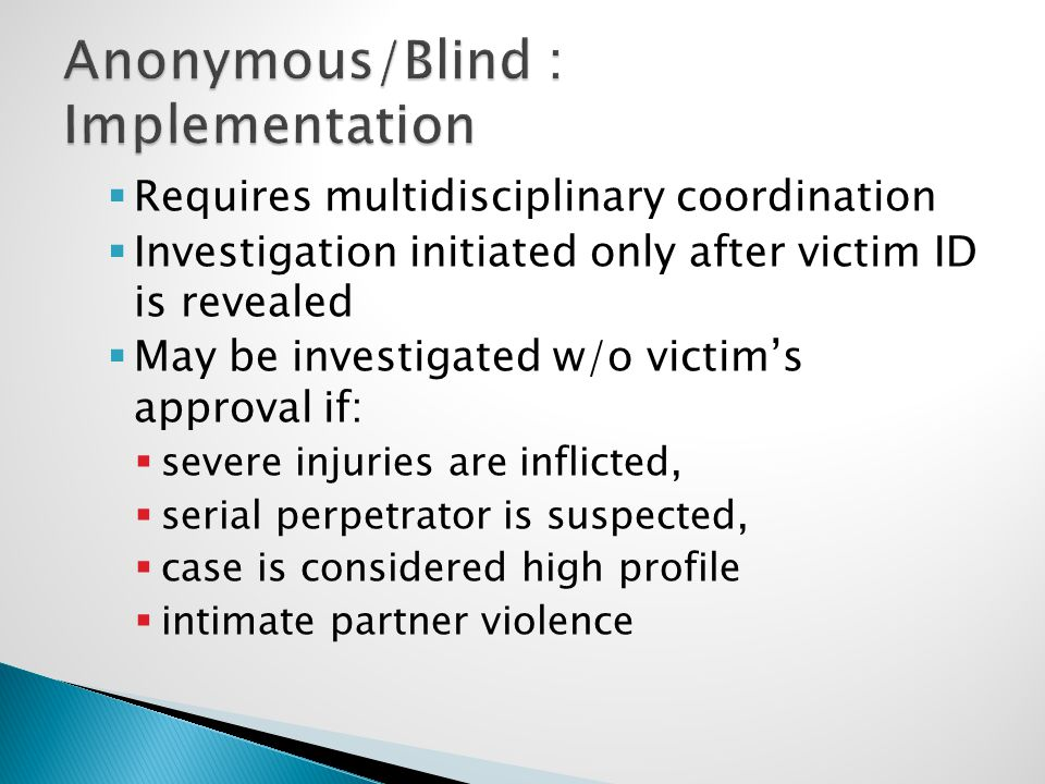  Requires multidisciplinary coordination  Investigation initiated only after victim ID is revealed  May be investigated w/o victim's approval if:  severe injuries are inflicted,  serial perpetrator is suspected,  case is considered high profile  intimate partner violence