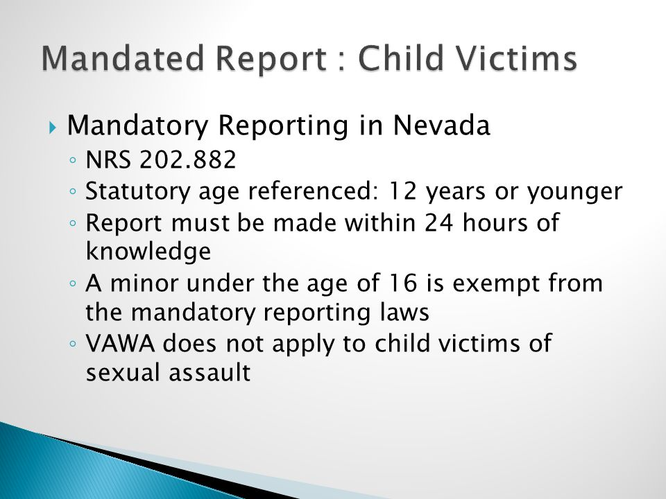  Mandatory Reporting in Nevada ◦ NRS 202.882 ◦ Statutory age referenced: 12 years or younger ◦ Report must be made within 24 hours of knowledge ◦ A minor under the age of 16 is exempt from the mandatory reporting laws ◦ VAWA does not apply to child victims of sexual assault