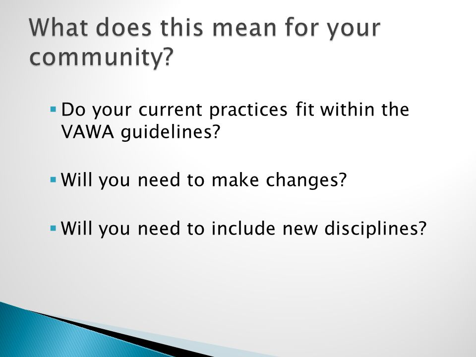  Do your current practices fit within the VAWA guidelines?  Will you need to make changes?  Will you need to include new disciplines?