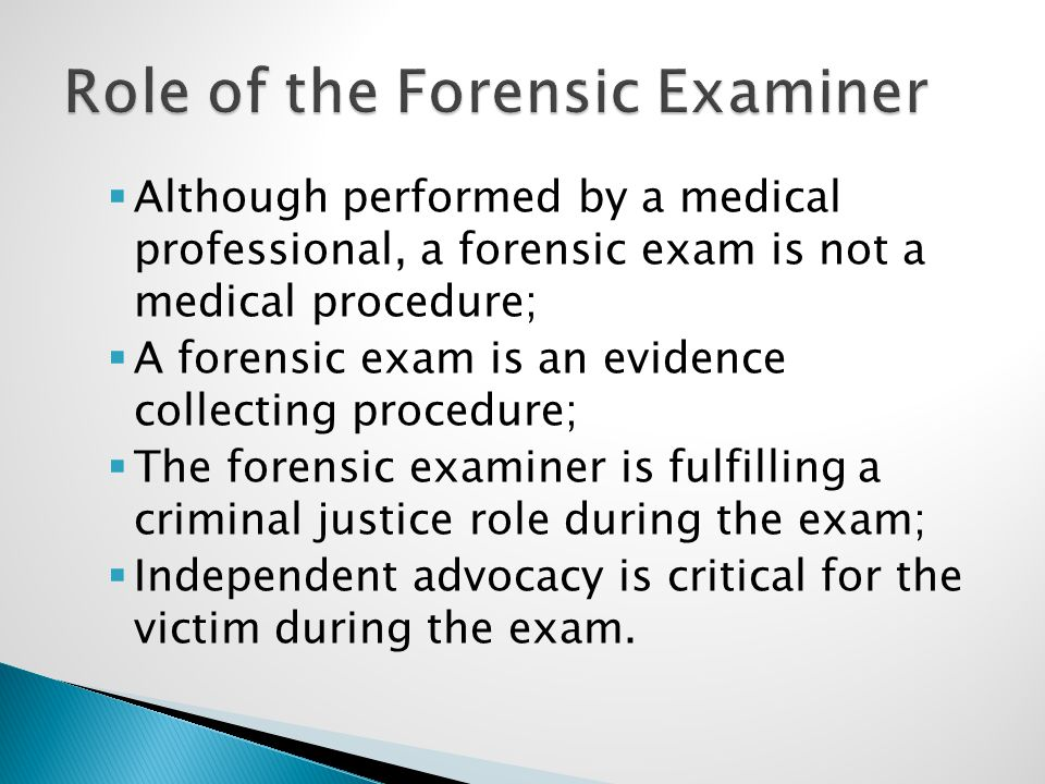  Although performed by a medical professional, a forensic exam is not a medical procedure;  A forensic exam is an evidence collecting procedure;  T