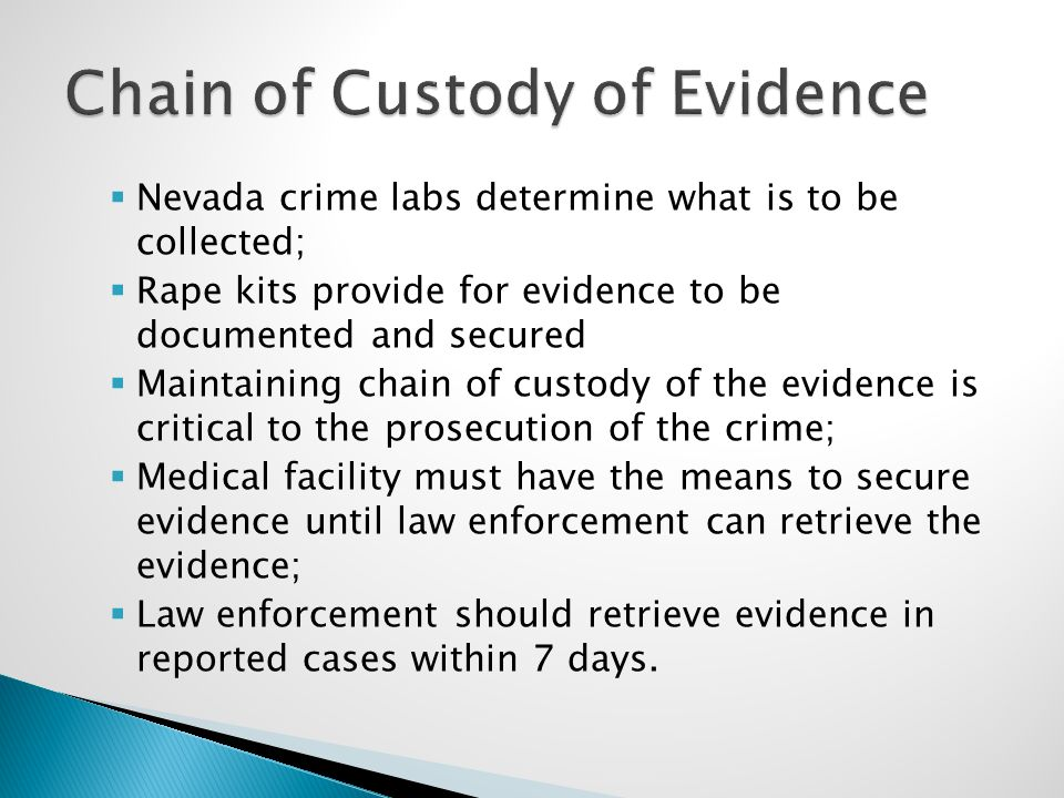  Nevada crime labs determine what is to be collected;  Rape kits provide for evidence to be documented and secured  Maintaining chain of custody of the evidence is critical to the prosecution of the crime;  Medical facility must have the means to secure evidence until law enforcement can retrieve the evidence;  Law enforcement should retrieve evidence in reported cases within 7 days.