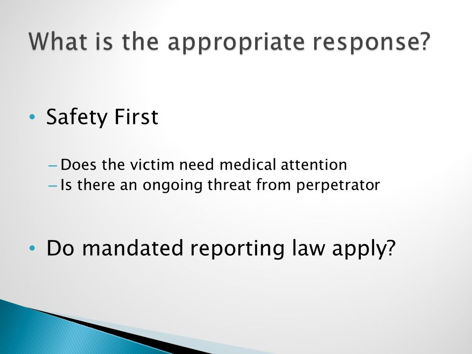 Safety First – Does the victim need medical attention – Is there an ongoing threat from perpetrator Do mandated reporting law apply?