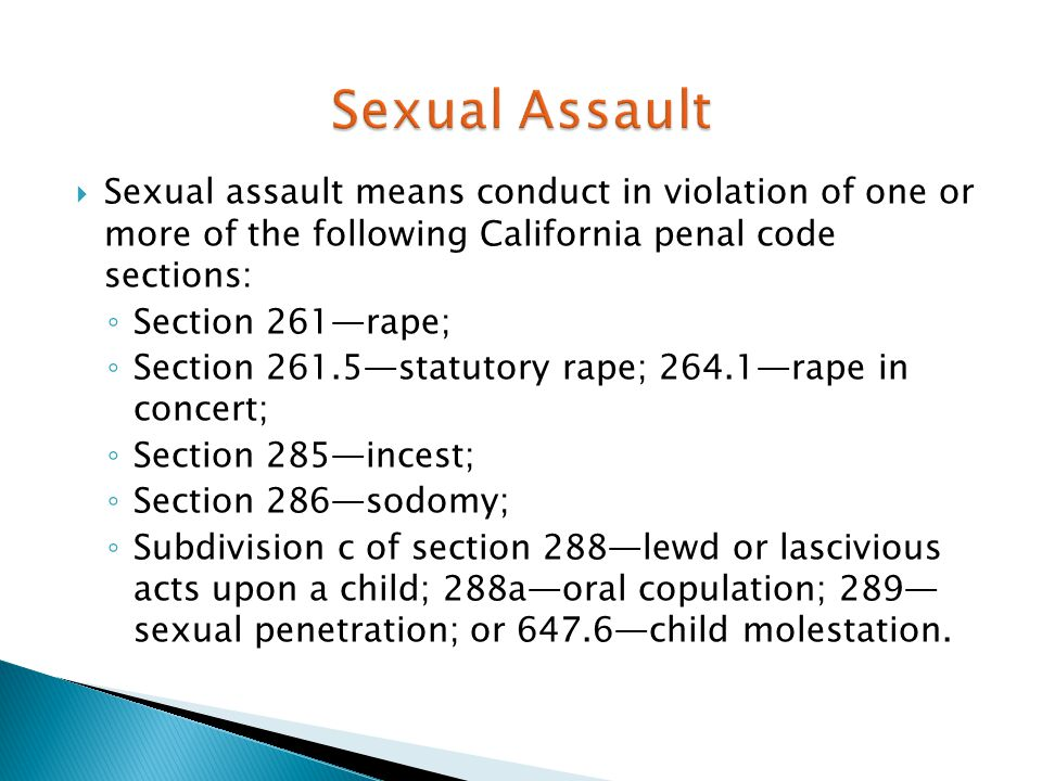  Sexual assault means conduct in violation of one or more of the following California penal code sections: ◦ Section 261—rape; ◦ Section 261.5—statut