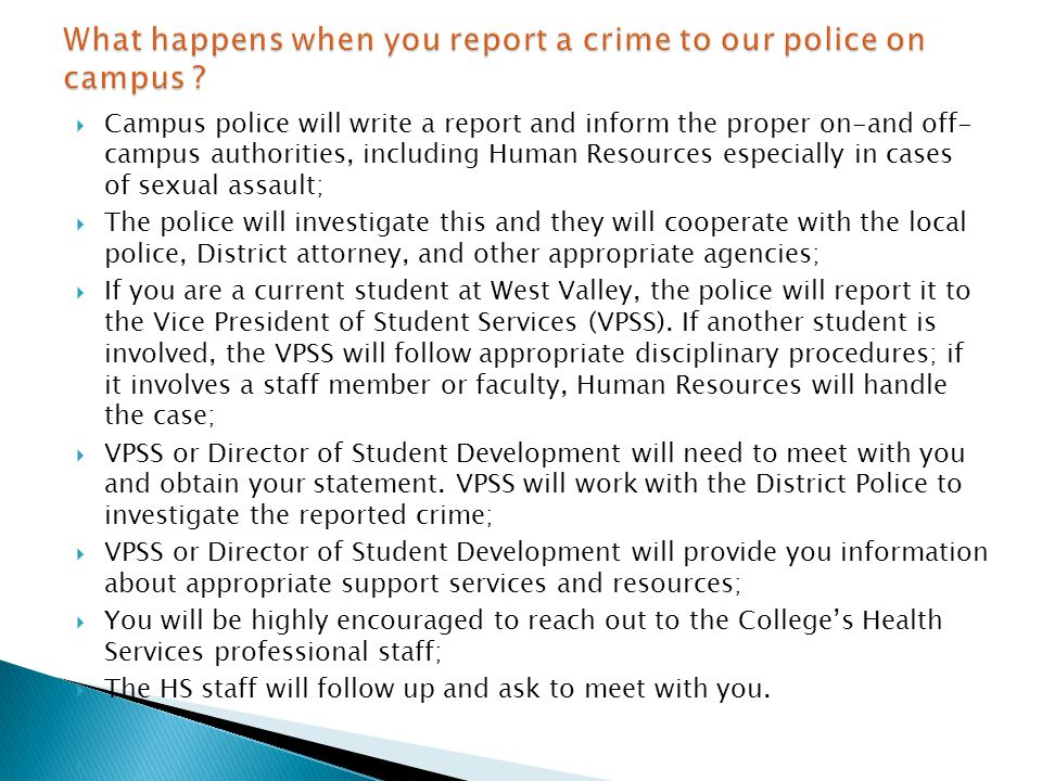  Campus police will write a report and inform the proper on-and off- campus authorities, including Human Resources especially in cases of sexual assault;  The police will investigate this and they will cooperate with the local police, District attorney, and other appropriate agencies;  If you are a current student at West Valley, the police will report it to the Vice President of Student Services (VPSS).