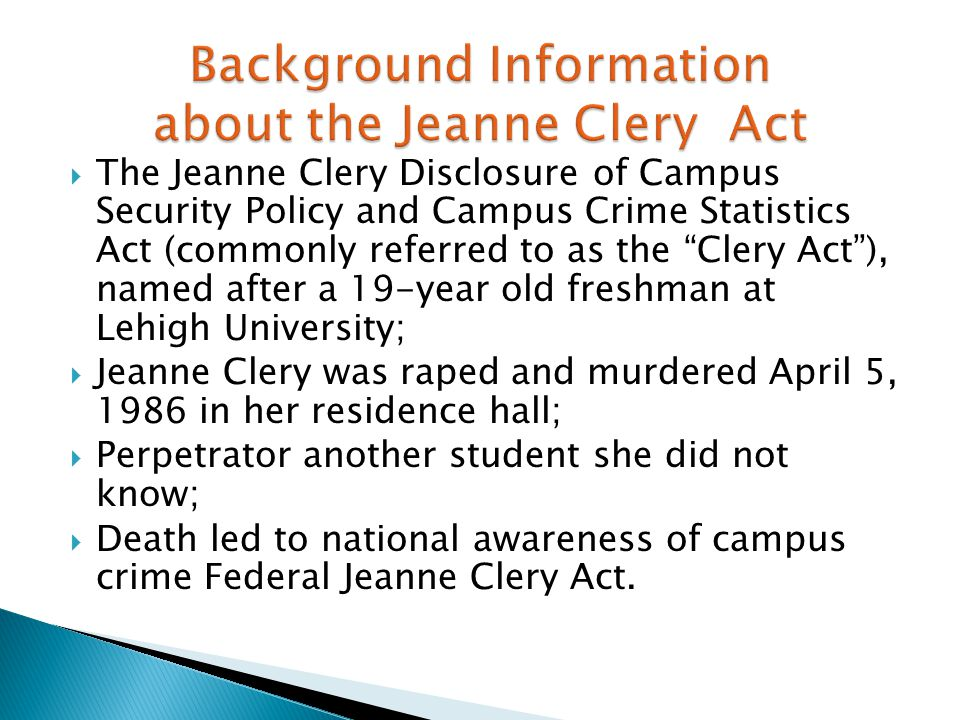 " The Jeanne Clery Disclosure of Campus Security Policy and Campus Crime Statistics Act (commonly referred to as the ""Clery Act""), named after a 19-ye"