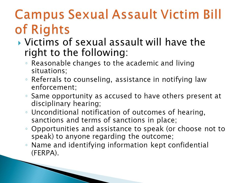  Victims of sexual assault will have the right to the following: ◦ Reasonable changes to the academic and living situations; ◦ Referrals to counseling, assistance in notifying law enforcement; ◦ Same opportunity as accused to have others present at disciplinary hearing; ◦ Unconditional notification of outcomes of hearing, sanctions and terms of sanctions in place; ◦ Opportunities and assistance to speak (or choose not to speak) to anyone regarding the outcome; ◦ Name and identifying information kept confidential (FERPA).