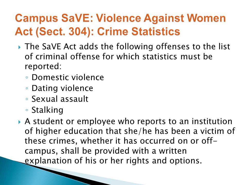 The SaVE Act adds the following offenses to the list of criminal offense for which statistics must be reported: ◦ Domestic violence ◦ Dating violence ◦ Sexual assault ◦ Stalking  A student or employee who reports to an institution of higher education that she/he has been a victim of these crimes, whether it has occurred on or off- campus, shall be provided with a written explanation of his or her rights and options.