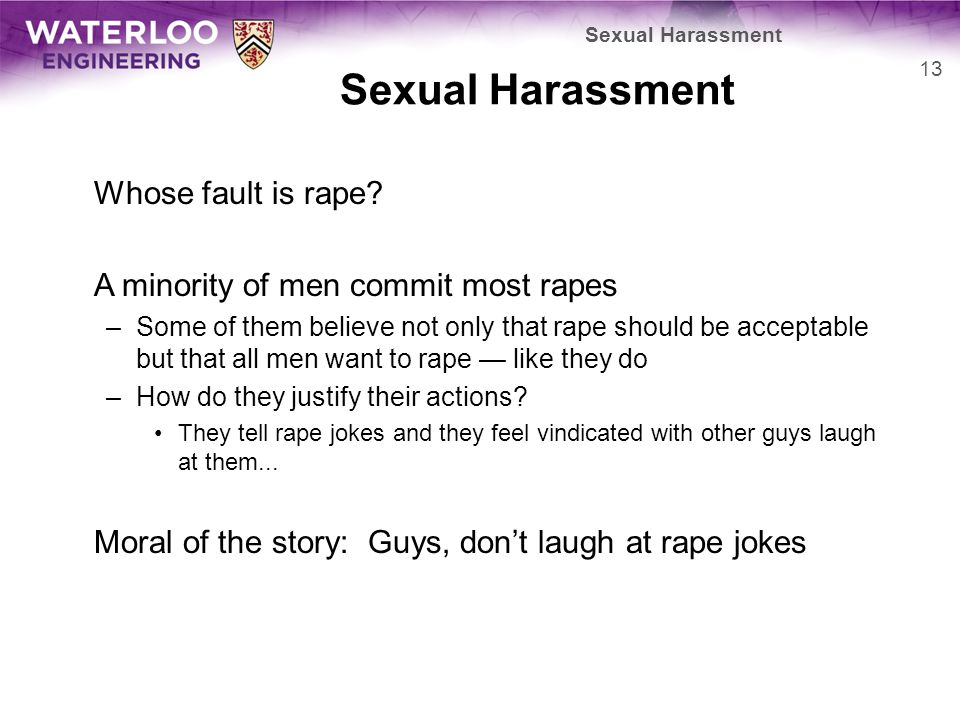 Sexual Harassment Whose fault is rape? A minority of men commit most rapes –Some of them believe not only that rape should be acceptable but that all