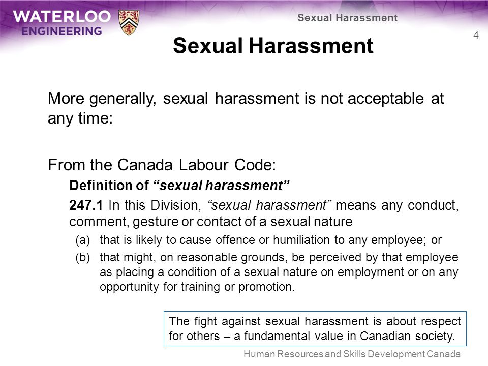 More generally, sexual harassment is not acceptable at any time: From the Canada Labour Code: Definition of sexual harassment 247.1 In this Division, sexual harassment means any conduct, comment, gesture or contact of a sexual nature (a)that is likely to cause offence or humiliation to any employee; or (b)that might, on reasonable grounds, be perceived by that employee as placing a condition of a sexual nature on employment or on any opportunity for training or promotion.