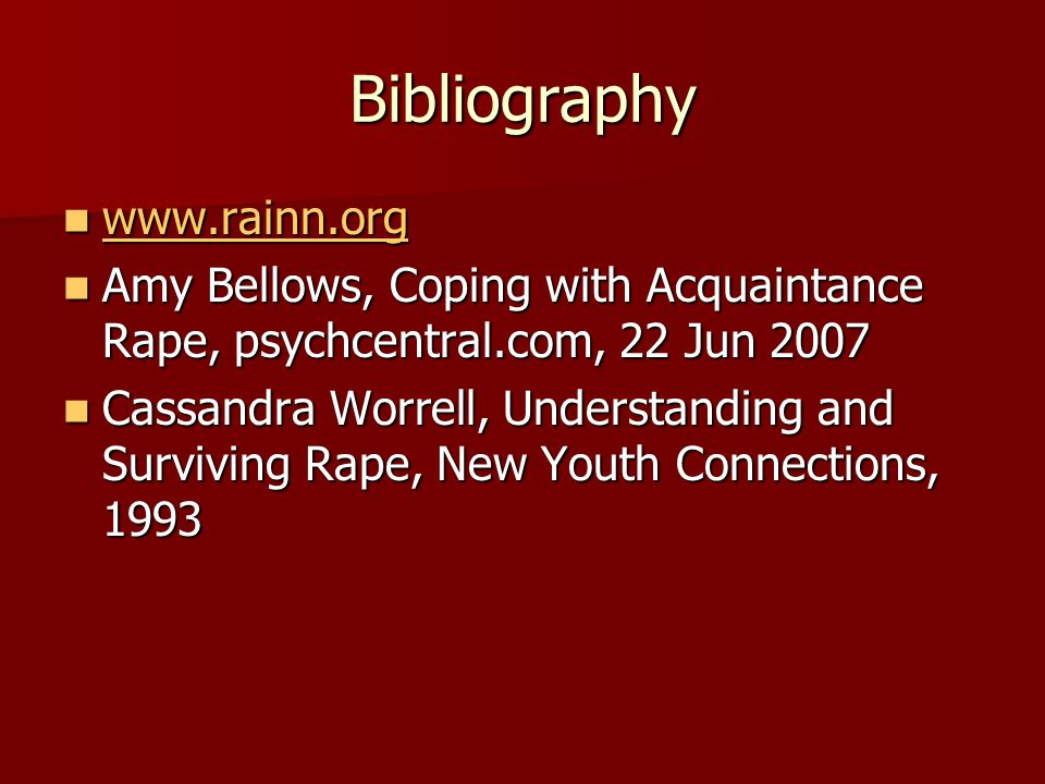 Bibliography www.rainn.org www.rainn.org www.rainn.org Amy Bellows, Coping with Acquaintance Rape, psychcentral.com, 22 Jun 2007 Amy Bellows, Coping with Acquaintance Rape, psychcentral.com, 22 Jun 2007 Cassandra Worrell, Understanding and Surviving Rape, New Youth Connections, 1993 Cassandra Worrell, Understanding and Surviving Rape, New Youth Connections, 1993