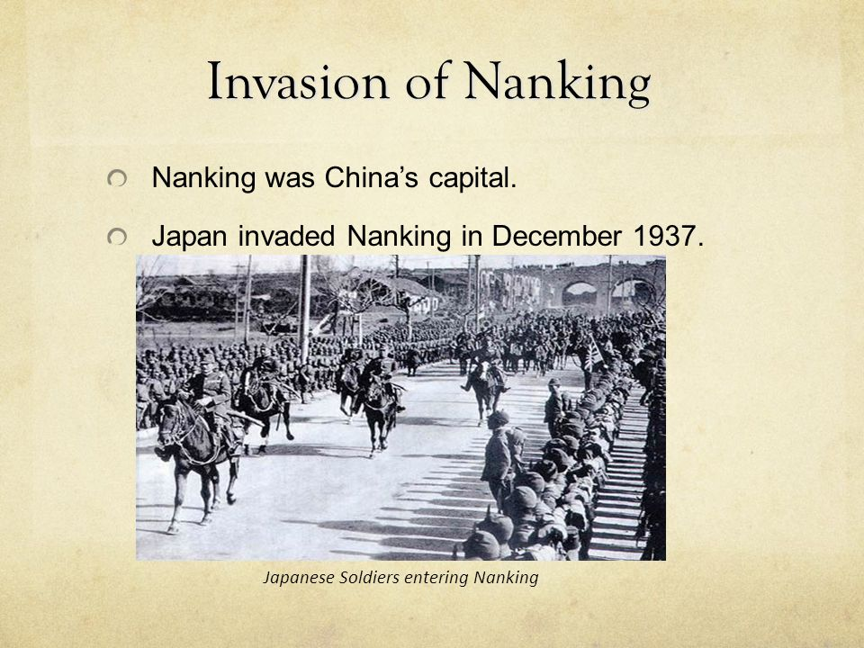 Invasion of Nanking Nanking was China's capital. Japan invaded Nanking in December 1937. Japanese Soldiers entering Nanking