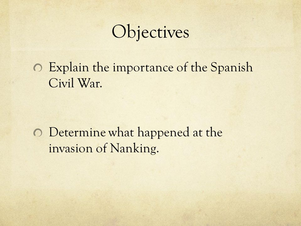 Objectives Explain the importance of the Spanish Civil War. Determine what happened at the invasion of Nanking.