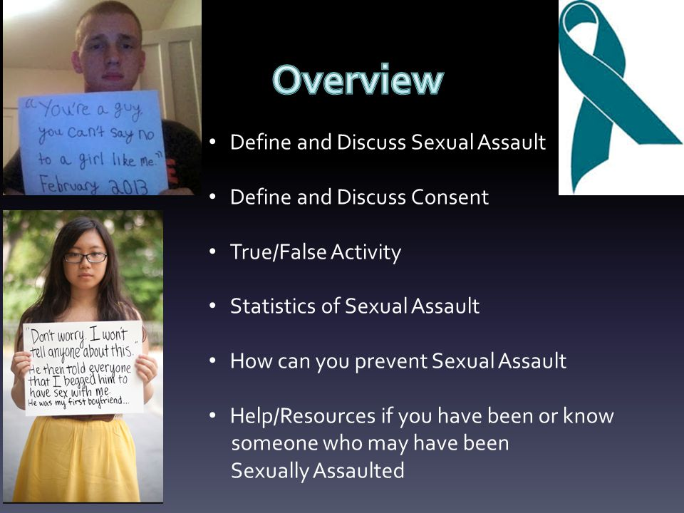 Define and Discuss Sexual Assault Define and Discuss Consent True/False Activity Statistics of Sexual Assault How can you prevent Sexual Assault Help/Resources if you have been or know someone who may have been Sexually Assaulted