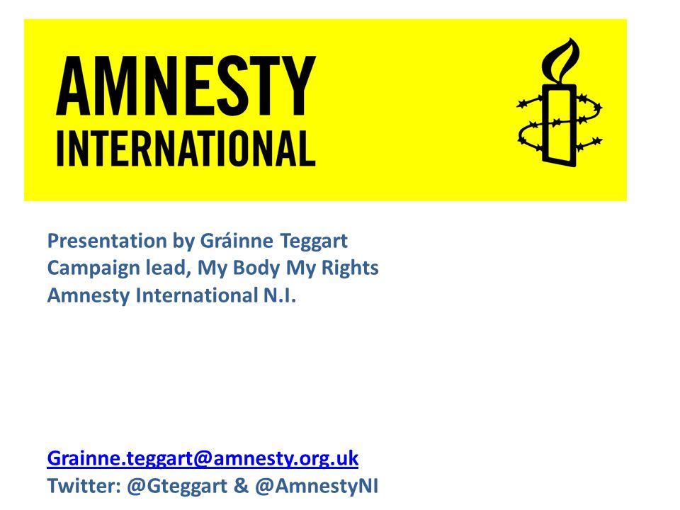 Presentation by Gráinne Teggart Campaign lead, My Body My Rights Amnesty International N.I.