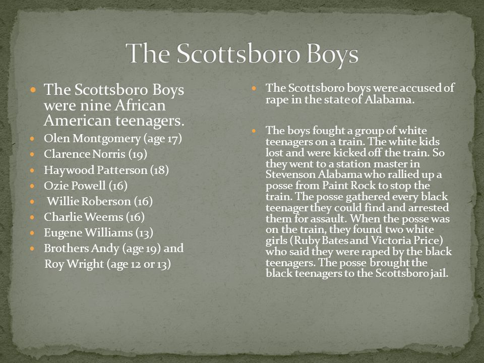 The Scottsboro Boys were nine African American teenagers. Olen Montgomery (age 17) Clarence Norris (19) Haywood Patterson (18) Ozie Powell (16) Willie