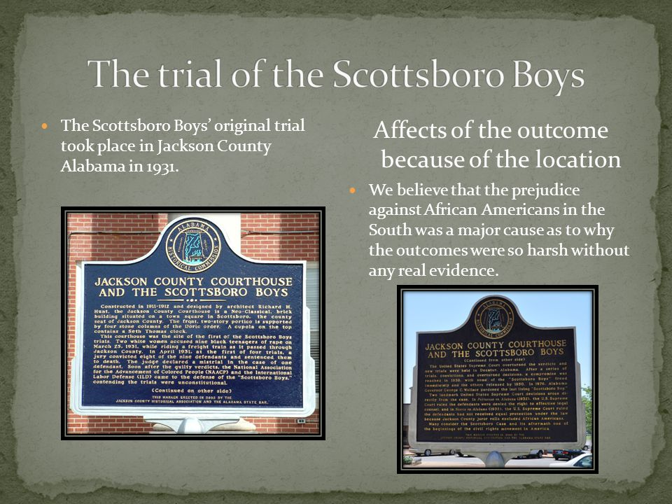 The Scottsboro Boys' original trial took place in Jackson County Alabama in 1931. Affects of the outcome because of the location We believe that the p