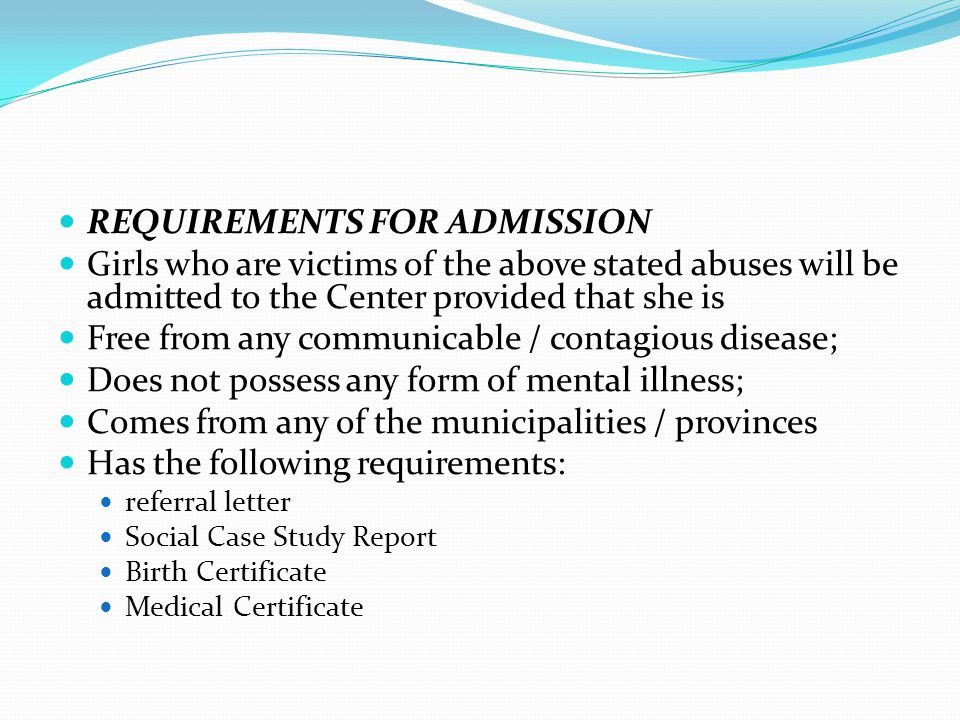 REQUIREMENTS FOR ADMISSION Girls who are victims of the above stated abuses will be admitted to the Center provided that she is Free from any communic