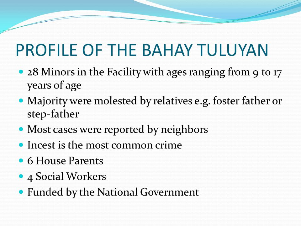 PROFILE OF THE BAHAY TULUYAN 28 Minors in the Facility with ages ranging from 9 to 17 years of age Majority were molested by relatives e.g. foster fat