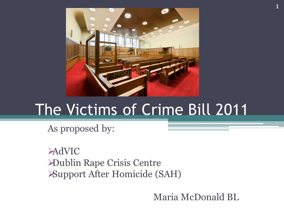 The Victims of Crime Bill 2011 As proposed by:  AdVIC  Dublin Rape Crisis Centre  Support After Homicide (SAH) Maria McDonald BL 1